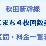 秋田:こまち4枚回数券の区間・料金一覧表