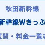 秋田:新幹線Wきっぷの区間・料金一覧表