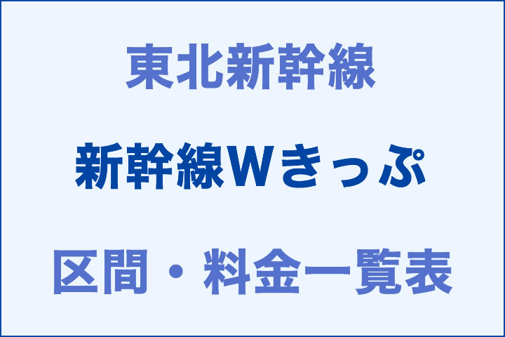 東北:新幹線Wきっぷの区間・料金一覧表